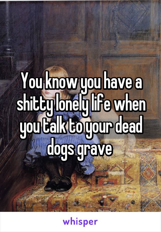 You know you have a shitty lonely life when you talk to your dead dogs grave