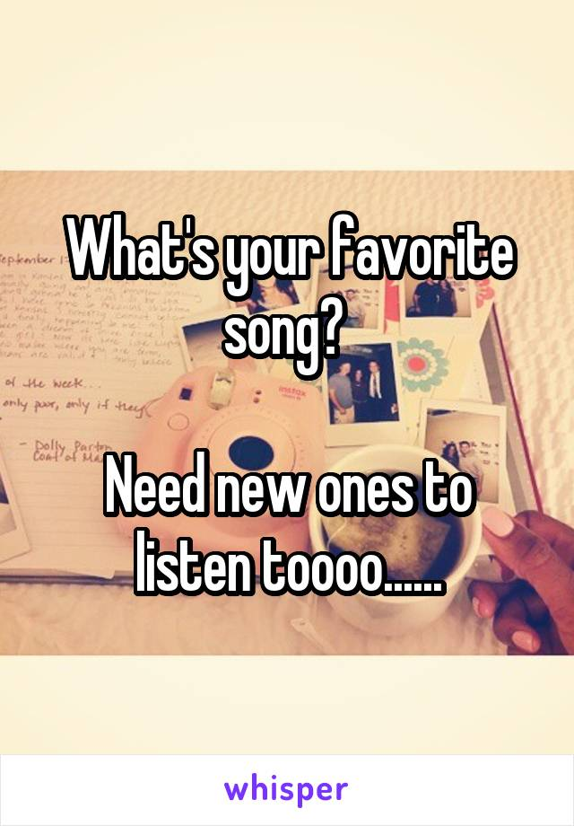 What's your favorite song?   Need new ones to listen toooo......