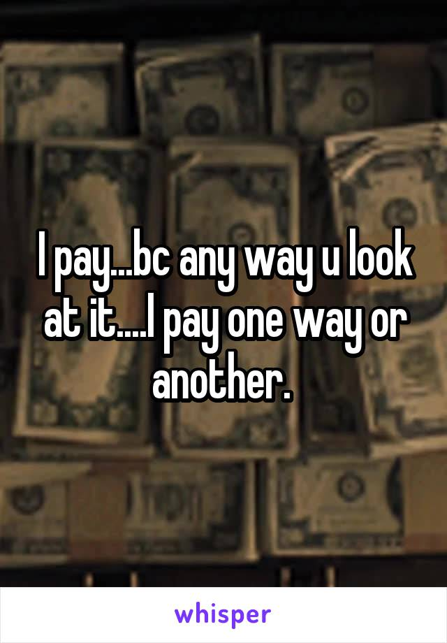 I pay...bc any way u look at it....I pay one way or another.
