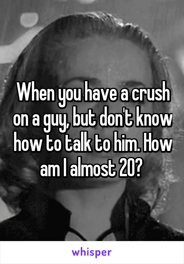 When you have a crush on a guy, but don't know how to talk to him. How am I almost 20?