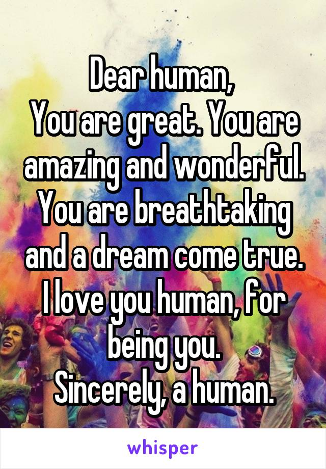 Dear human,  You are great. You are amazing and wonderful. You are breathtaking and a dream come true. I love you human, for being you. Sincerely, a human.
