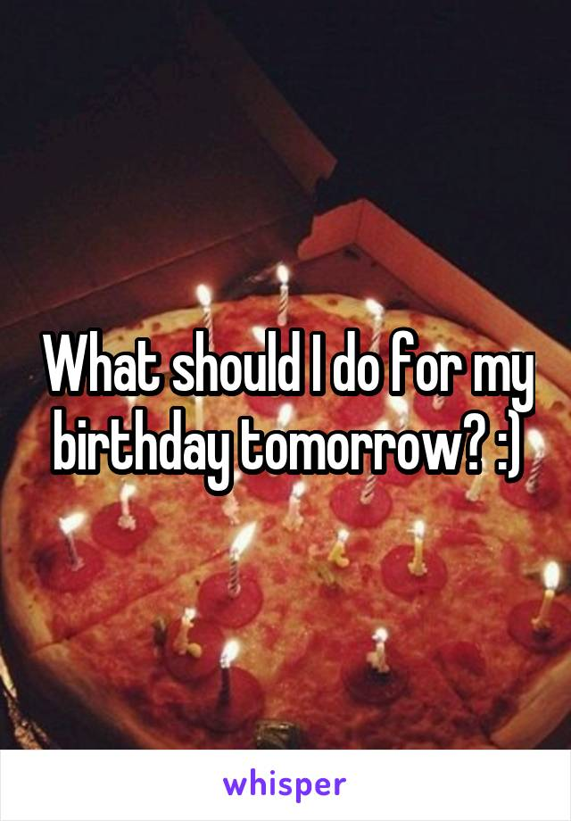 What should I do for my birthday tomorrow? :)