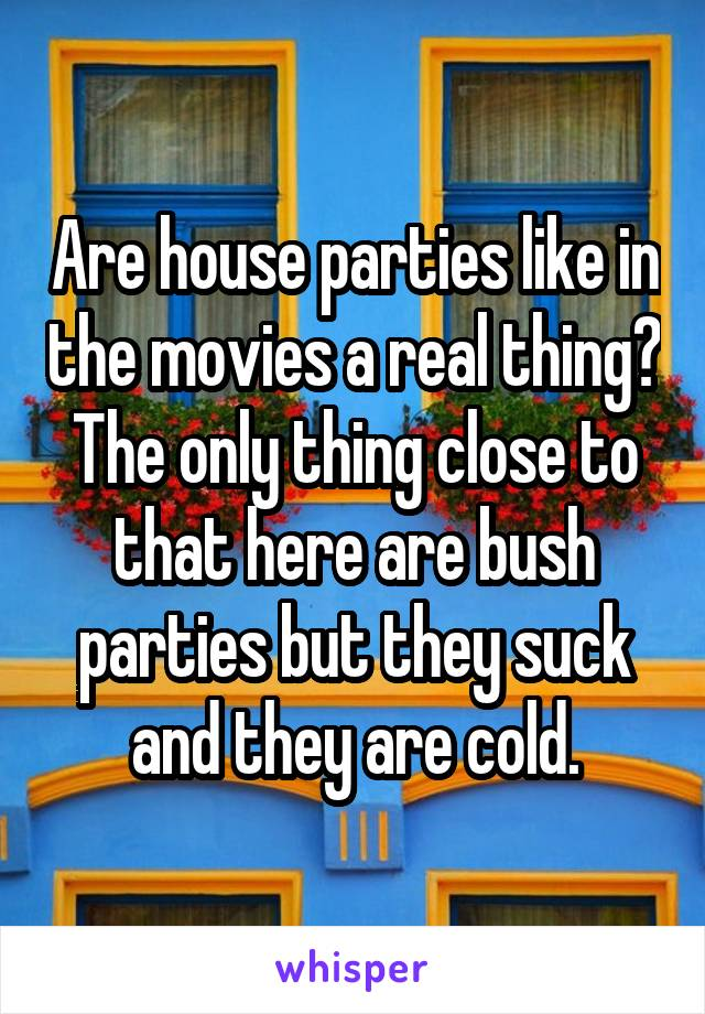 Are house parties like in the movies a real thing? The only thing close to that here are bush parties but they suck and they are cold.