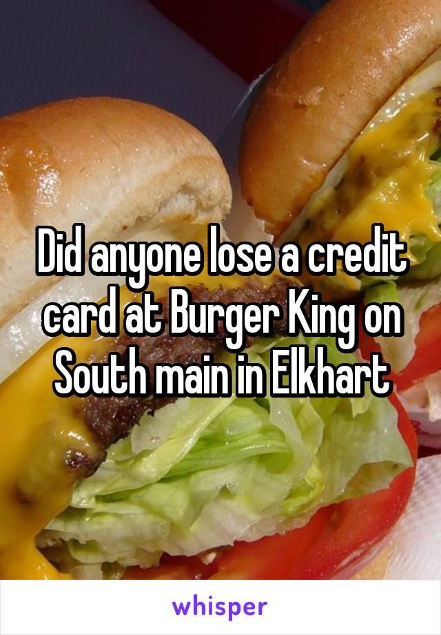 Did anyone lose a credit card at Burger King on South main in Elkhart