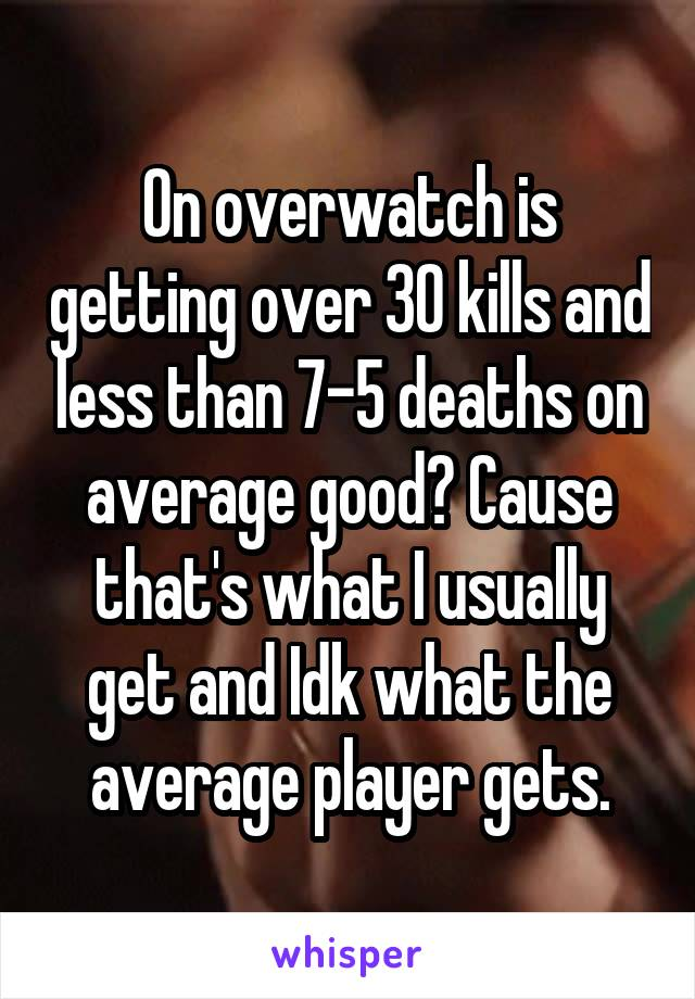 On overwatch is getting over 30 kills and less than 7-5 deaths on average good? Cause that's what I usually get and Idk what the average player gets.