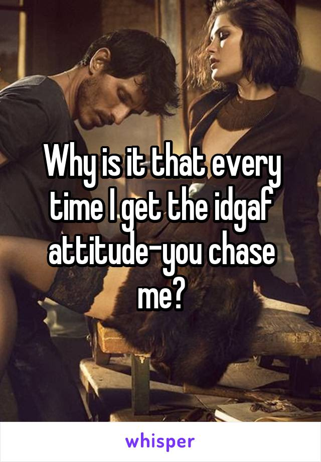 Why is it that every time I get the idgaf attitude-you chase me?