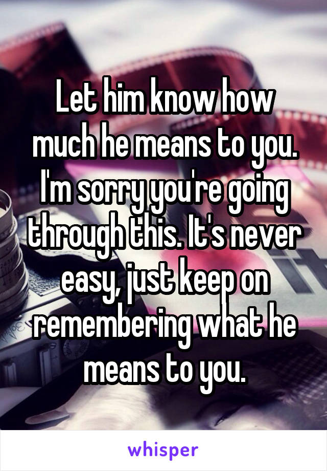 Let him know how much he means to you. I'm sorry you're going through this. It's never easy, just keep on remembering what he means to you.