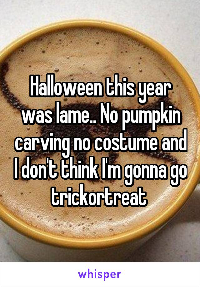 Halloween this year was lame.. No pumpkin carving no costume and I don't think I'm gonna go trickortreat