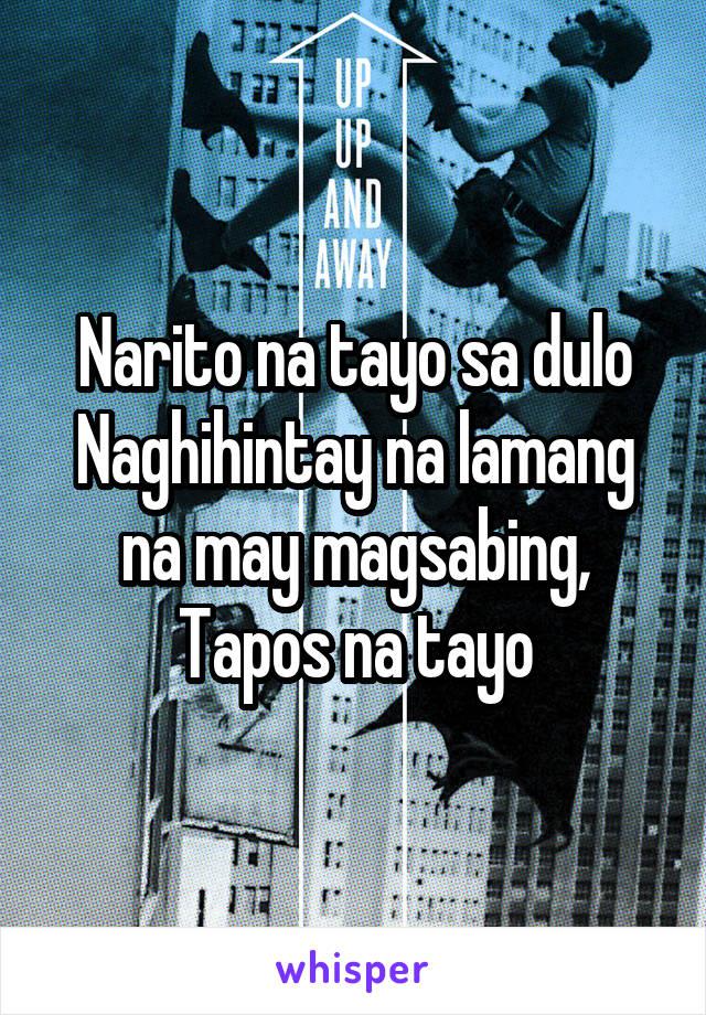 Narito na tayo sa dulo Naghihintay na lamang na may magsabing, Tapos na tayo