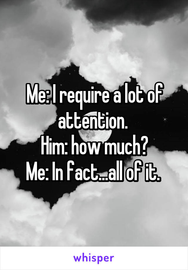 Me: I require a lot of attention.  Him: how much? Me: In fact...all of it.