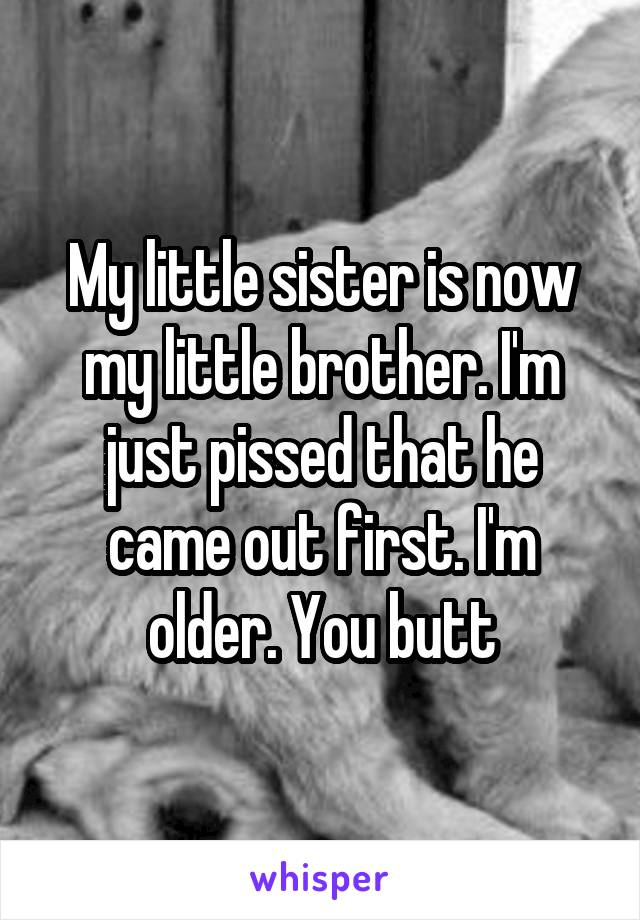 My little sister is now my little brother. I'm just pissed that he came out first. I'm older. You butt