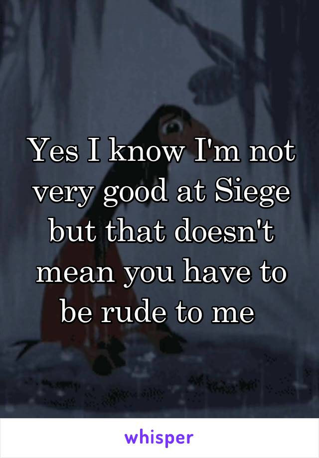 Yes I know I'm not very good at Siege but that doesn't mean you have to be rude to me