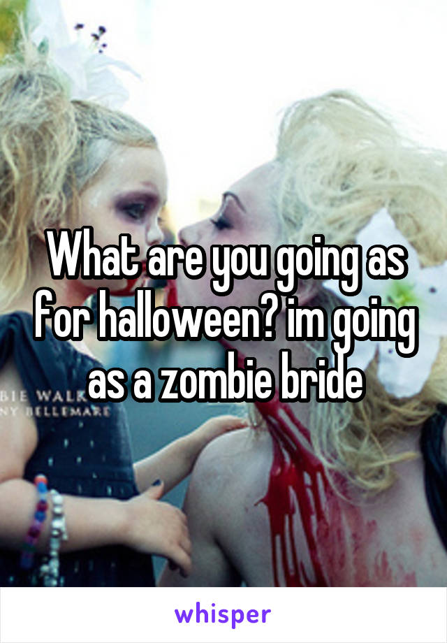 What are you going as for halloween? im going as a zombie bride