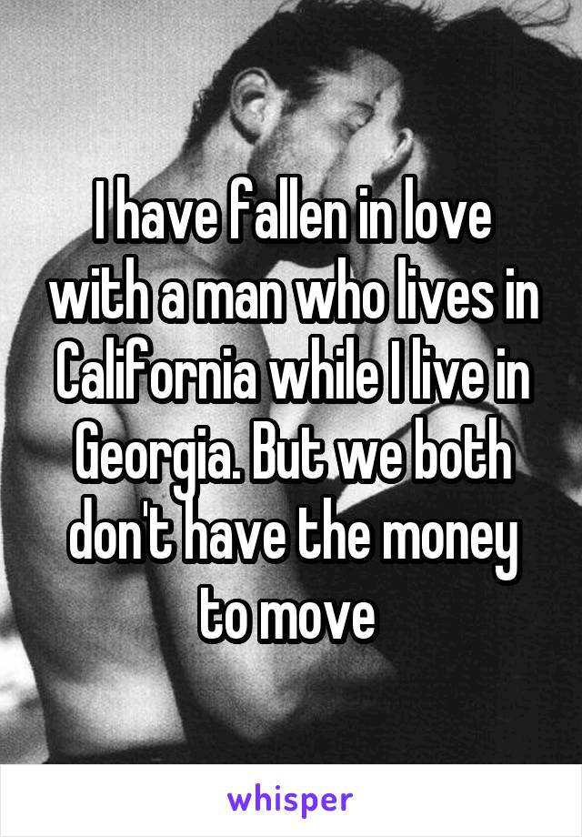 I have fallen in love with a man who lives in California while I live in Georgia. But we both don't have the money to move