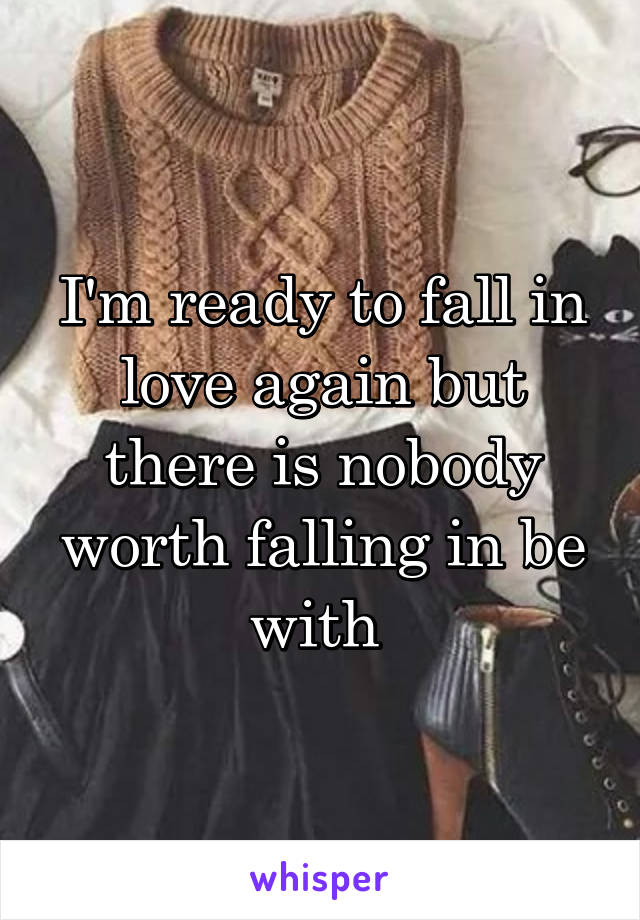 I'm ready to fall in love again but there is nobody worth falling in be with