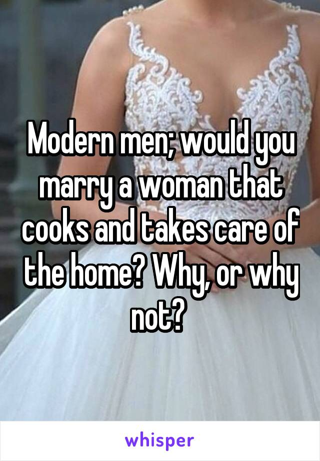 Modern men; would you marry a woman that cooks and takes care of the home? Why, or why not?