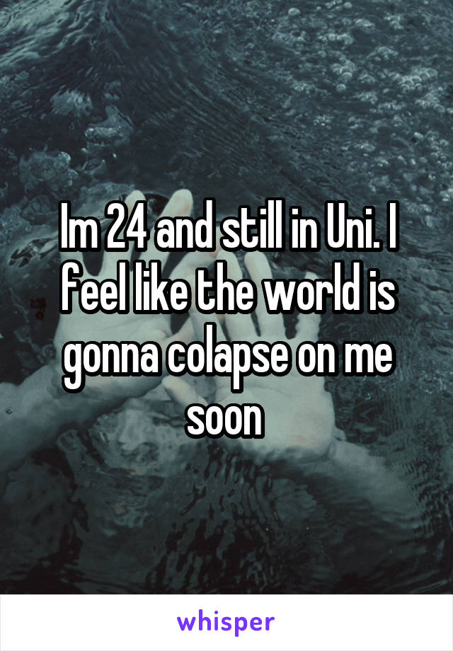 Im 24 and still in Uni. I feel like the world is gonna colapse on me soon