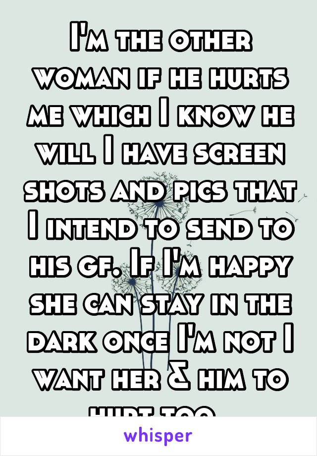 I'm the other woman if he hurts me which I know he will I have screen shots and pics that I intend to send to his gf. If I'm happy she can stay in the dark once I'm not I want her & him to hurt too.