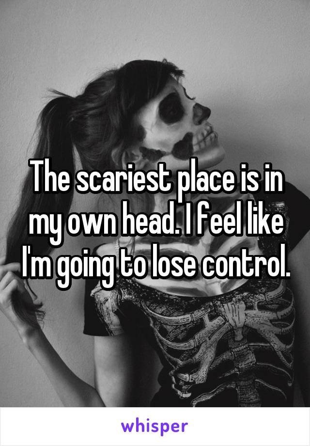 The scariest place is in my own head. I feel like I'm going to lose control.