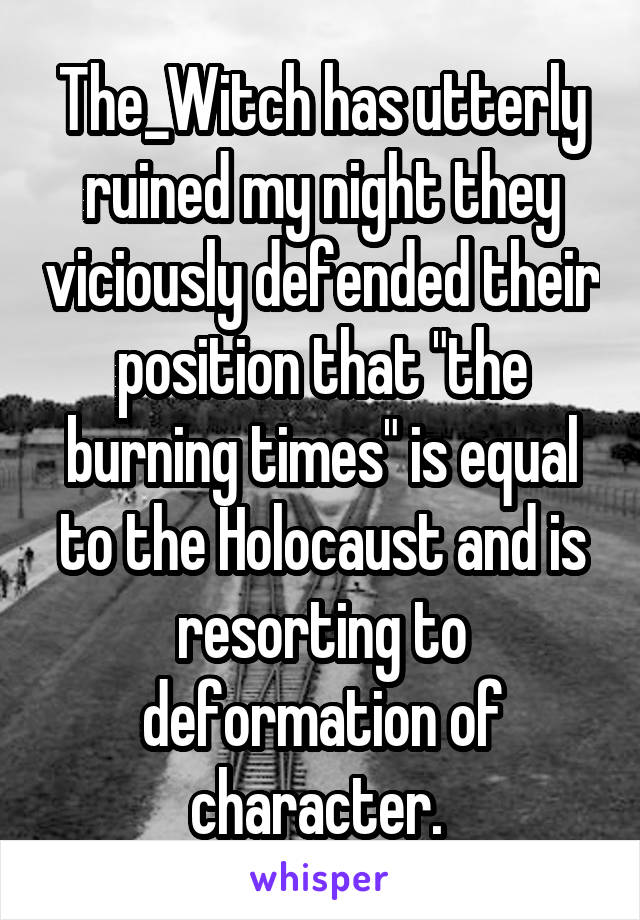 "The_Witch has utterly ruined my night they viciously defended their position that ""the burning times"" is equal to the Holocaust and is resorting to deformation of character."