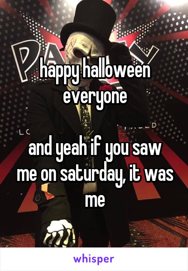 happy halloween everyone  and yeah if you saw me on saturday, it was me