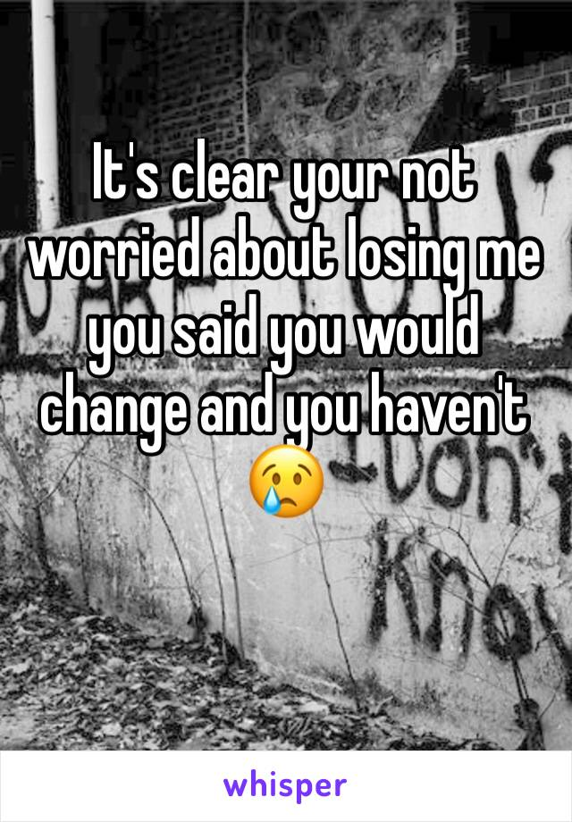 It's clear your not worried about losing me you said you would change and you haven't 😢