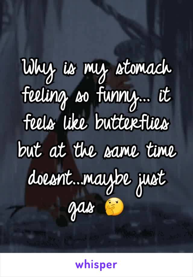 Why is my stomach feeling so funny... it feels like butterflies but at the same time doesnt...maybe just gas 🤔