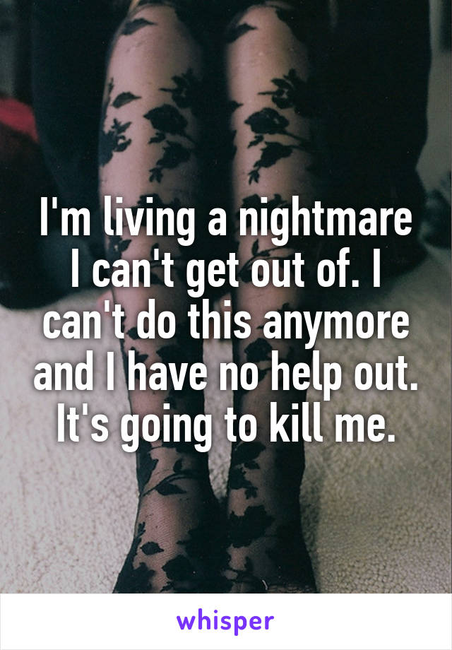 I'm living a nightmare I can't get out of. I can't do this anymore and I have no help out. It's going to kill me.