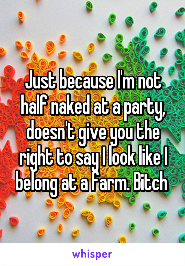 Just because I'm not half naked at a party, doesn't give you the right to say I look like I belong at a farm. Bitch