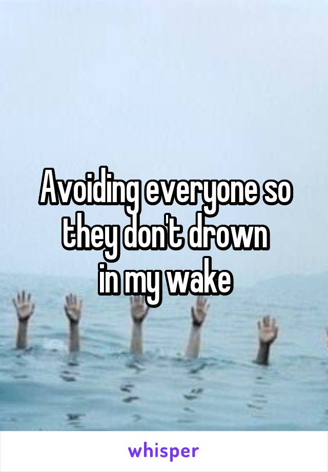Avoiding everyone so they don't drown  in my wake