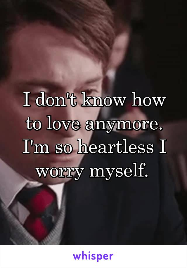 I don't know how to love anymore. I'm so heartless I worry myself.