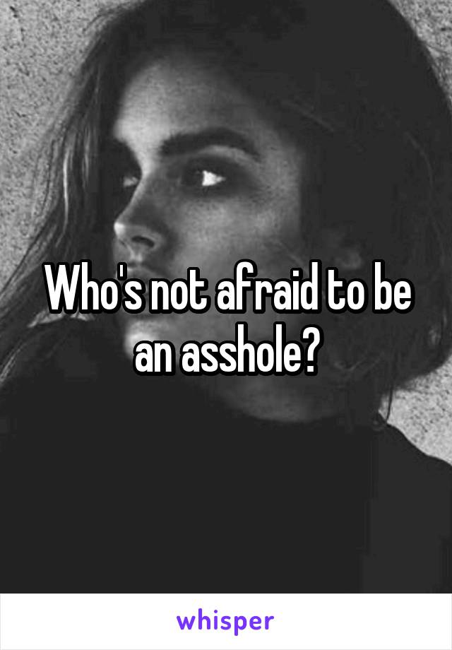 Who's not afraid to be an asshole?