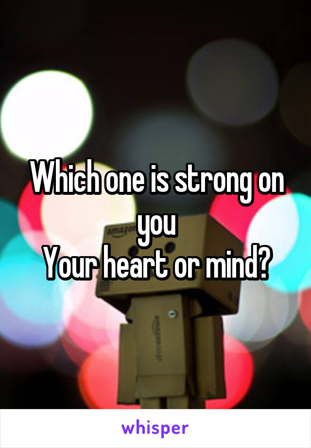Which one is strong on you Your heart or mind?