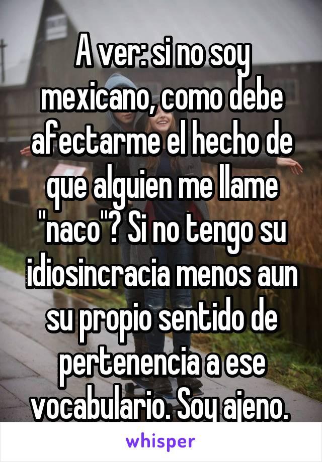 """A ver: si no soy mexicano, como debe afectarme el hecho de que alguien me llame """"naco""""? Si no tengo su idiosincracia menos aun su propio sentido de pertenencia a ese vocabulario. Soy ajeno."""