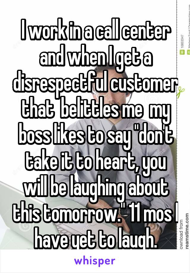 "I work in a call center and when I get a disrespectful customer that  belittles me  my boss likes to say ""don't take it to heart, you will be laughing about this tomorrow."" 11 mos I have yet to laugh."