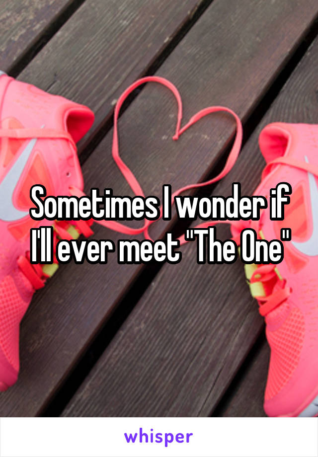 """Sometimes I wonder if I'll ever meet """"The One"""""""
