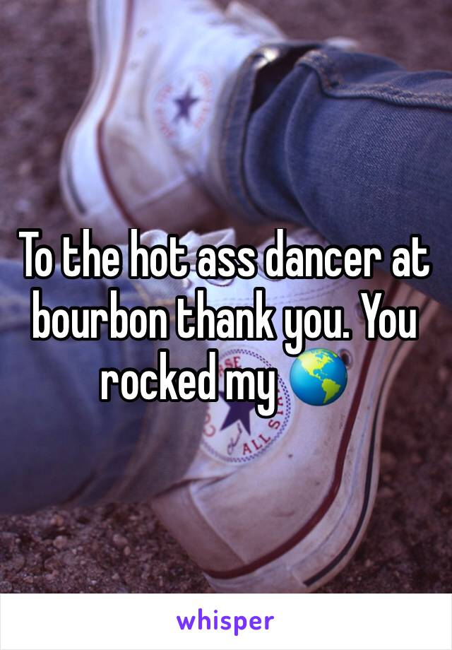 To the hot ass dancer at bourbon thank you. You rocked my 🌎