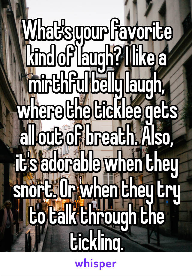 What's your favorite kind of laugh? I like a mirthful belly laugh, where the ticklee gets all out of breath. Also, it's adorable when they snort. Or when they try to talk through the tickling.