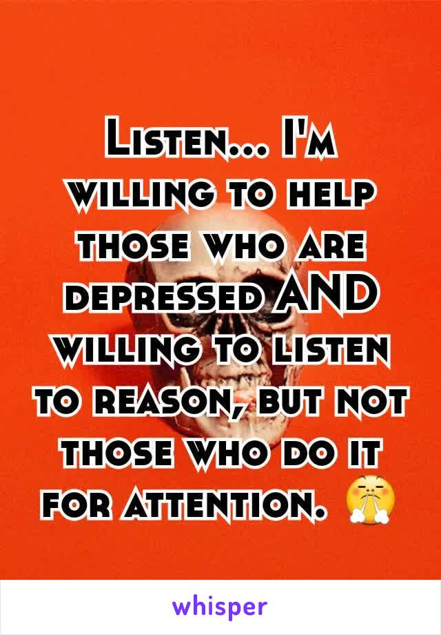 Listen... I'm willing to help those who are depressed AND willing to listen to reason, but not those who do it for attention. 😤