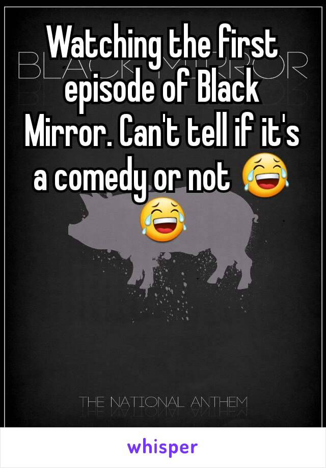 Watching the first episode of Black Mirror. Can't tell if it's a comedy or not 😂😂