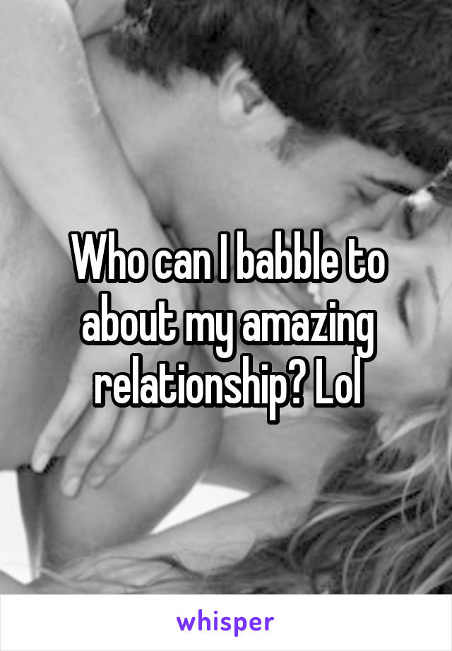 Who can I babble to about my amazing relationship? Lol
