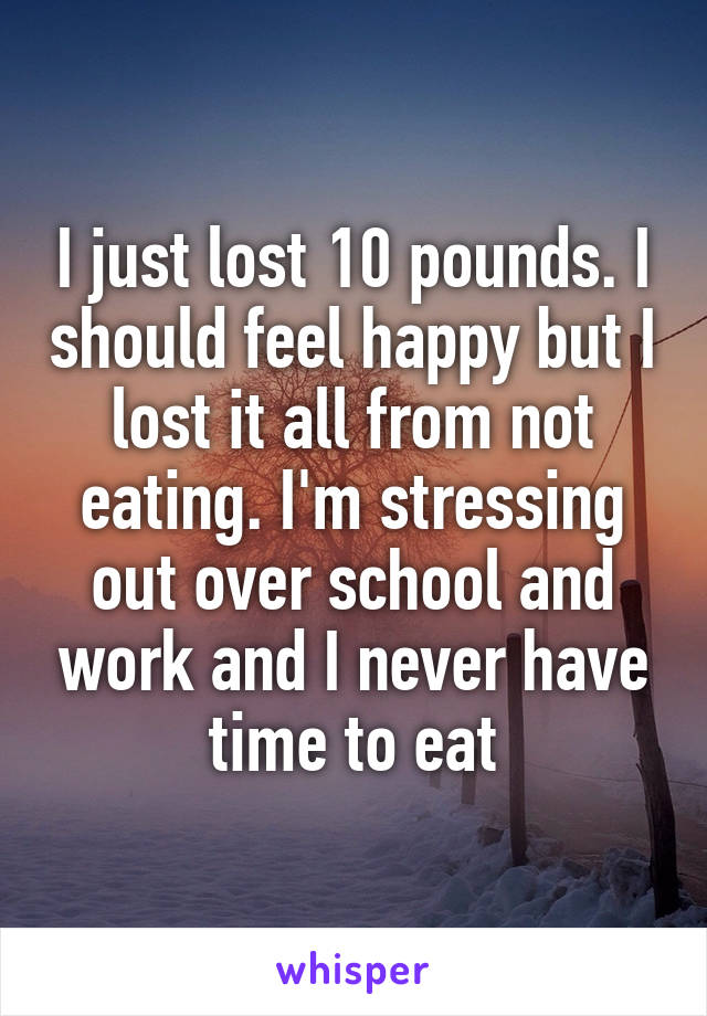 I just lost 10 pounds. I should feel happy but I lost it all from not eating. I'm stressing out over school and work and I never have time to eat