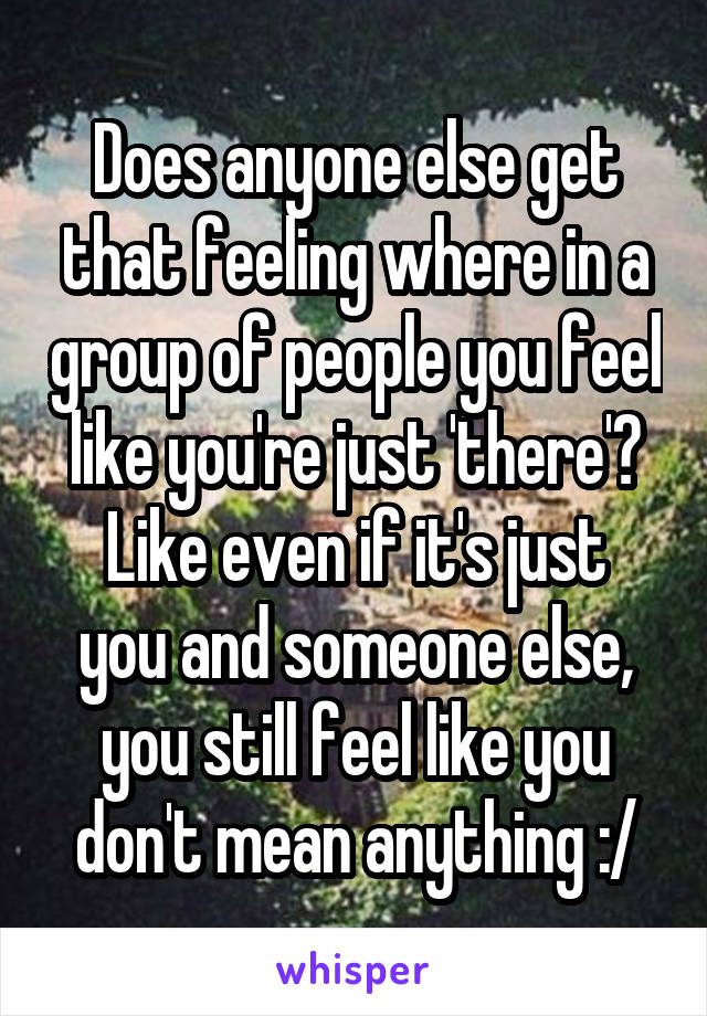 Does anyone else get that feeling where in a group of people you feel like you're just 'there'? Like even if it's just you and someone else, you still feel like you don't mean anything :/