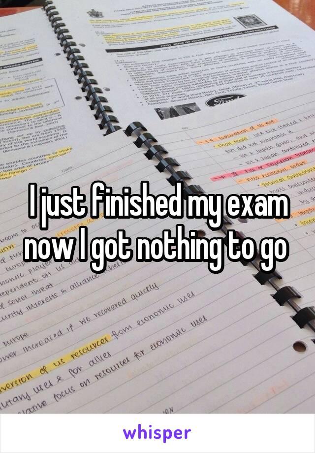 I just finished my exam now I got nothing to go