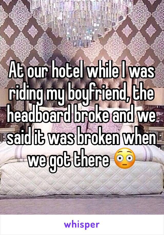 At our hotel while I was riding my boyfriend, the headboard broke and we said it was broken when we got there 😳