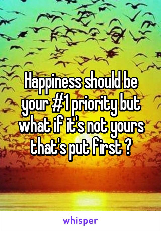 Happiness should be your #1 priority but what if it's not yours that's put first ?