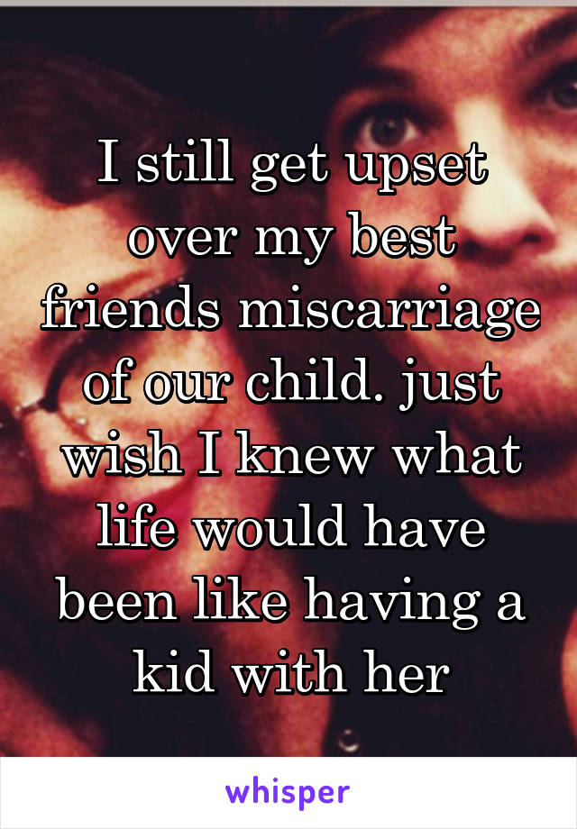 I still get upset over my best friends miscarriage of our child. just wish I knew what life would have been like having a kid with her