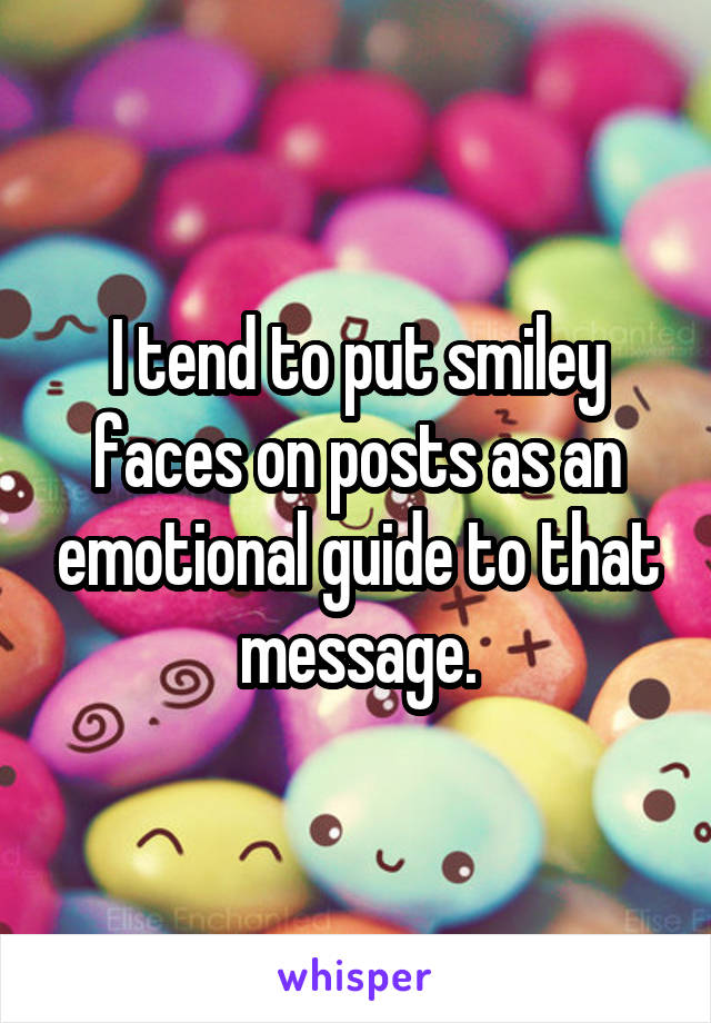 I tend to put smiley faces on posts as an emotional guide to that message.