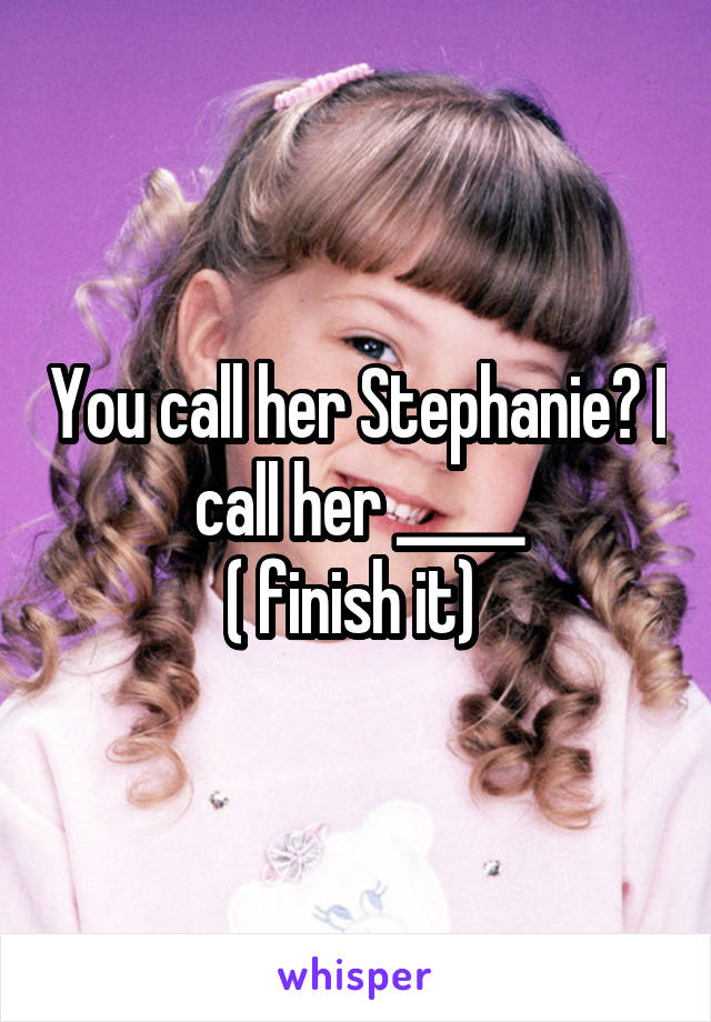 You call her Stephanie? I call her _____ ( finish it)