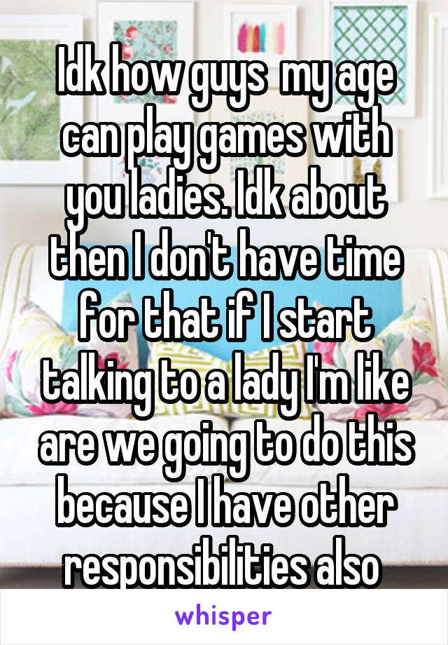 Idk how guys  my age can play games with you ladies. Idk about then I don't have time for that if I start talking to a lady I'm like are we going to do this because I have other responsibilities also